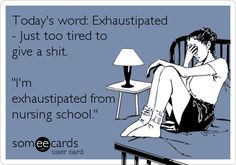Today's word: Exhaustipated - Just too tired to give a shit. 'I'm exhaustipated from nursing school.'