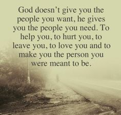 God doesn't give you the people you want, he gives you the people you need. To help you, to hurt you, to leave you, to love you and to make ...