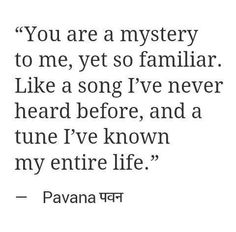You are a mystery to me, yet so familiar. Like a song I've never heard before, and a tune I've known my entire life.