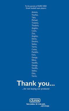 17.durex 『Thank You For Not Buying Durex』  サッカー EURO2004でギリシアチームが優勝したことを記念して出された広告。  ギリシアチームのプレイヤー名が記載されており、彼らの両親に対して、「うちの商品を使ってくれなくてありがとう」と表現しています。    世界のコンドーム広告 21選 | ブログタイムズBLOG 【海外広告事例】