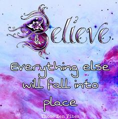 Believe. Everything else will fall into place. Magical quotes