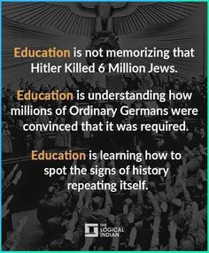 Education is not memorizing that Hitler killed 6 million Jews. Education is understanding how millions of ordinary Germans were convinced that it was required. Education is learning how to spot the signs of history repeating itself. Quotable Quotes, Wisdom Quotes, Me Quotes, The Words, Great Quotes, Inspirational Quotes, Motivational, Political Quotes, Activism Quotes