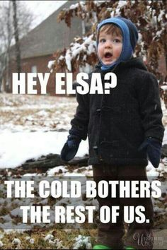 Hey Elsa? The cold bothers the rest of us. hahaha