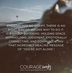 """Empathy has no script. There is on right way or wrong way to do it. It's simply listening, holding space, withholding judgement, emotionally connecting and communicating that incredibly healing message of """"you're not alone. Empathy Quotes, The Garden Of Words, Brene Brown Quotes, Holding Space, Daring Greatly, Youre Not Alone, Grief, Inspire Me, Life Lessons"""