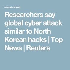 Researchers say global cyber attack similar to North Korean hacks | Top News | Reuters