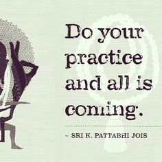 Do your practice and all is coming. Sri K Pattabhi Jois