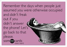 Remember the days when people just assumed you were otherwise occupied and didn't freak out if you didn't answer the phone? Let's go back to that please.