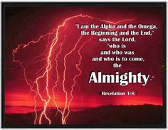 ".""I am the Alpha and the Omega,"" says the Lord God, ""who is, and who was, and who is to come, the Almighty.""  Rev. 1:8"