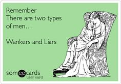 Remember There are two types of men… Wankers and Liars