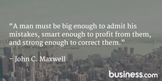 Quote of the day 5/20/15: A man must be big enough to admit his mistakes, smart enough to profit from them, and strong enough to correct them. - John C. Maxwell