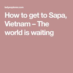 How to get to Sapa, Vietnam – The world is waiting