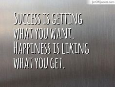 Success is getting what you want. Happiness is liking what you get.  #quotes #love #sayings #inspirational #motivational #words #quoteoftheday #positive