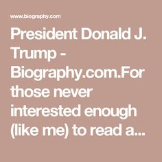 """President Donald J. Trump - Biography.com.For those never interested enough (like me) to read about his bad math, bankruptcies, and general land shark business practices, a short,seemingly unbiased bio for your entertainment. BTW since """"generation"""" starts and ends are not written in stone it obvious that the actual """"Baby Boom"""" generation did not begin until August 1946, leaving Trump to the earlier Lucky Few generation."""