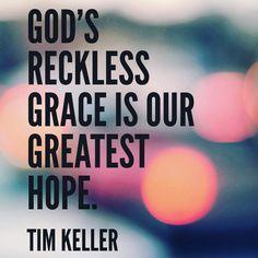 God's reckless grace is our greatest hope. - Tim Keller