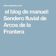 el blog de manuel: Sendero fluvial de Arcos de la Frontera Cadiz, Boarding Pass, Blog, Arches, Blogging