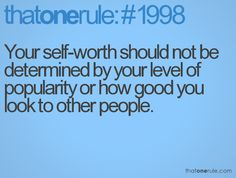 Your self-worth should not be determined by your level of popularity or how good you look to other people.