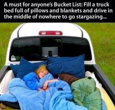 Fill a clean truck bed full of pillows and blankets and go stargazing. Far far farrrrr away from the city lights.  <3 <3 <3 <3