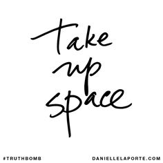 Take up space. Subscribe: DanielleLaPorte.com #Truthbomb #Words #Quotes