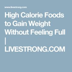 High Calorie Foods to Gain Weight Without Feeling Full | LIVESTRONG.COM