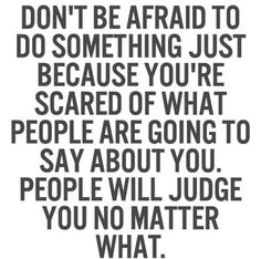 Don't be afraid to do something just because you're scared of what people are going to say about you.
