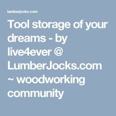 Tool storage of your dreams - by live4ever @ LumberJocks.com ~ woodworking community