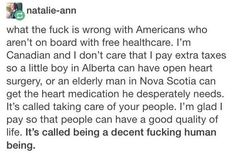 ~A lot of it comes down to some people not believing others are human or American enough to see everyone's tax dollars cover everyone, because as an american, I think we're stupid and bigoted Just In Case, Just For You, Motto, All That Matters, Intersectional Feminism, Thing 1, Faith In Humanity, My Tumblr, Social Issues