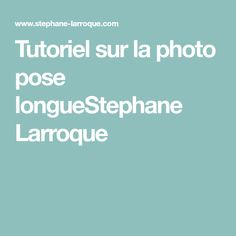 Tutoriel sur la photo pose longueStephane Larroque