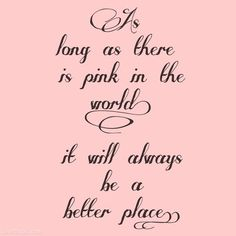 As long as there is pink in the world. girly quote pink world place better