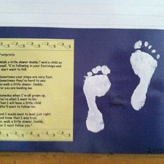 "Adorable Father's Day idea! All you need is the poem ""Walk a Little Slower"" and the child's footprints (we used white tempra paint), and a large piece of construction paper. Here's the poem:   Walk a little slower, Daddy, Said a little child so small. I'm following in your footsteps And I don't want to fall.  Sometimes your steps are very fast, Sometimes they are hard to see; So, walk a little slower, Daddy, For you are leading me.  Someday when I'm all grown up, You're what I want to be…"