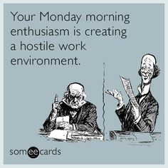 #Workplace: Your Monday morning enthusiasm is creating a hostile work environment.