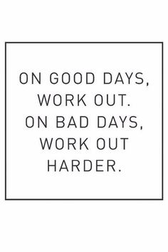 Work out on good days and on bad days work harder