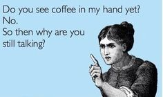 hush -- Do you see coffee in my hand yet!  No. So then why are you still talking!  This is definitely my comment every morning.  You would think the amount of times I have mentioned this, they would GET THE MESSAGE by now!!! LOVL.