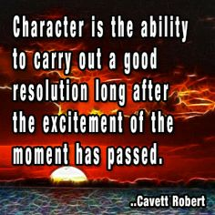 Character is the ability to carry out a good resolution long after the excitement of the moment has passed. Cavett Robert