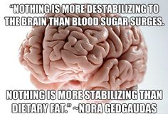 """Nothing is more destabilizing to the brain than blood sugar surges. Nothing is more stabilizing than dietary fat"".  ~ Nora Gedgaudas"