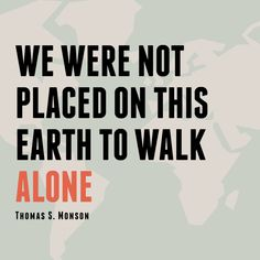 Relief Society Broadcast: We were not placed on this earth to walk alone. -Thomas S. Monson