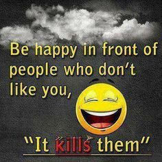 "Be happy in front of people who don't like you.... ""IT KILLS THEM"""