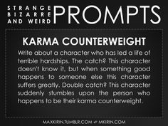 ✐ Daily Weird Prompt ✐Karma CounterweightWrite about a character who has led a life of terrible hardships. The catch? This character doesn't know it, but when something good happens to someone else this character suffers greatly. Double catch? This character suddenly stumbles upon the person who happens to be their karma counterweight.Any work you create based off this prompt belongs to you, no sourcing is necessary though it would be really appreciated! And don't forget to tag maxkirin (or…