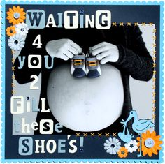 Waiting 4 you 2 Fill These Shoes! - so cute may have to go back and scrapbook some pregnancy photos!