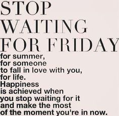 Stop waiting...make the most of the moment you're in now.