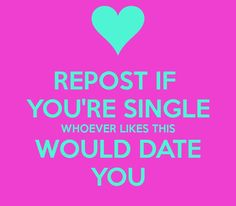 REPOST IF YOU'RE SINGLE WHOEVER LIKES THIS WOULD DATE YOU