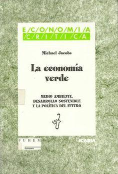 La economía verde : medio ambiente, desarrollo sostenible, y la política del futuro / Michael Jacobs Barcelona : ICARIA, 1997