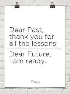 Dear past thank you for all the lessons. Dear future I am ready