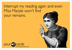 Interrupt my reading again and even Miss Marple won't find your remains.                                                                                                                                                                                 More