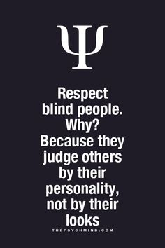 respect blind people. why? because they judge others by their personality, not by their looks.
