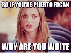 So if you're Puerto Rican, why are you so white. Every time lol