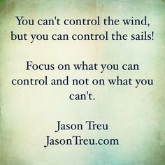 You can't control the wind, but you can control the sails!  Focus on what you can control and not on what you can't.
