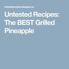 Untested Recipes: The BEST Grilled Pineapple