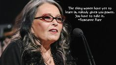 The thing women have yet to learn is, nobody gives you power. You have to take it. ~Roseanne Barr  (love it!)