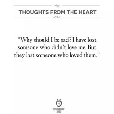I have lost someone who didn't love me, but they lost someone who loved them.