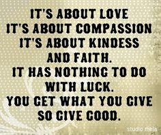 You get what you give away.